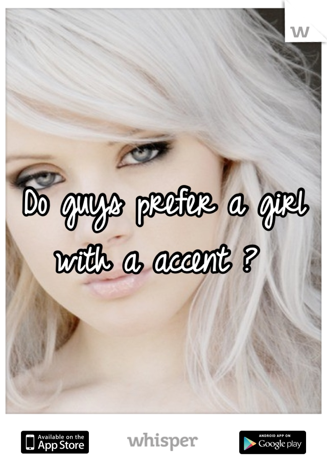 Do guys prefer a girl with a accent ?
