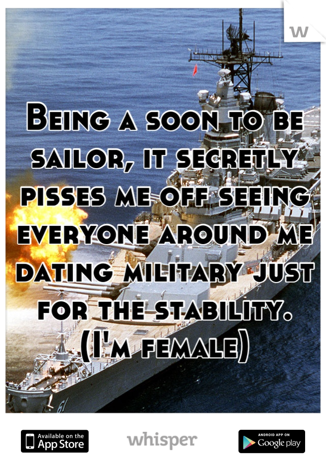 Being a soon to be sailor, it secretly pisses me off seeing everyone around me dating military just for the stability.  (I'm female)