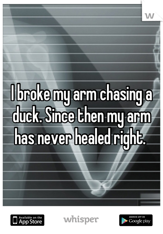 I broke my arm chasing a duck. Since then my arm has never healed right.