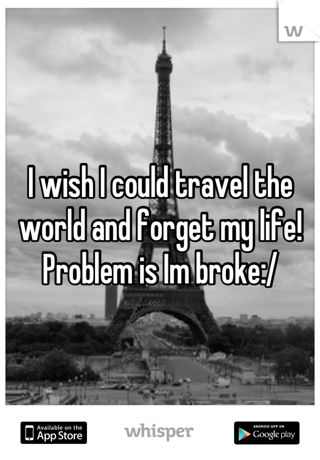 I wish I could travel the world and forget my life! Problem is Im broke:/
