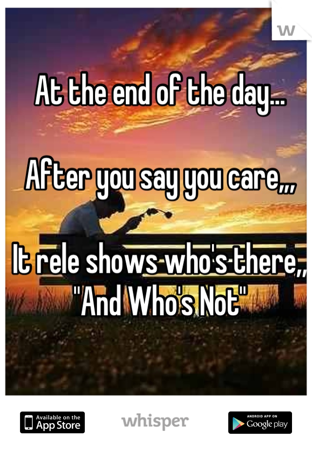 """At the end of the day...  After you say you care,,,  It rele shows who's there,, """"And Who's Not"""""""