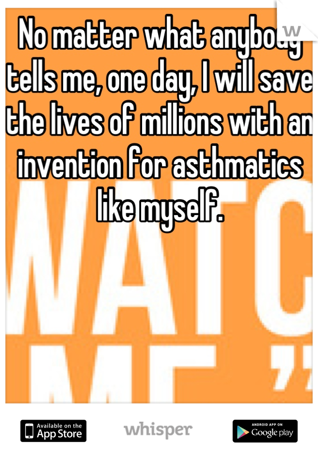 No matter what anybody tells me, one day, I will save the lives of millions with an invention for asthmatics like myself.