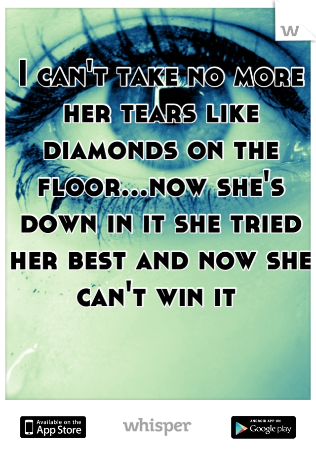 I can't take no more her tears like diamonds on the floor...now she's down in it she tried her best and now she can't win it