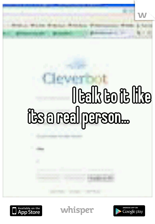 I talk to it like its a real person...