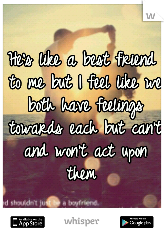 He's like a best friend to me but I feel like we both have feelings towards each but can't and won't act upon them