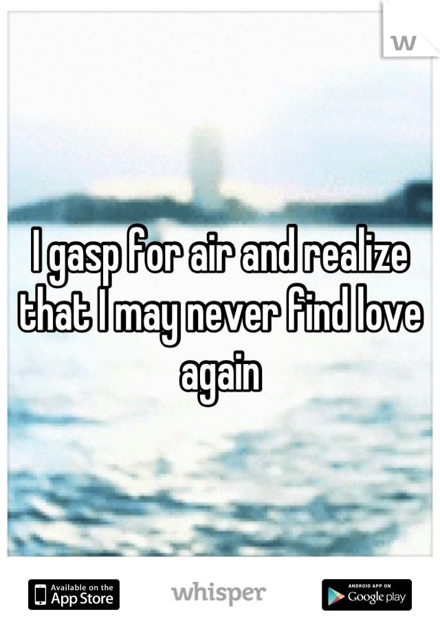 I gasp for air and realize that I may never find love again