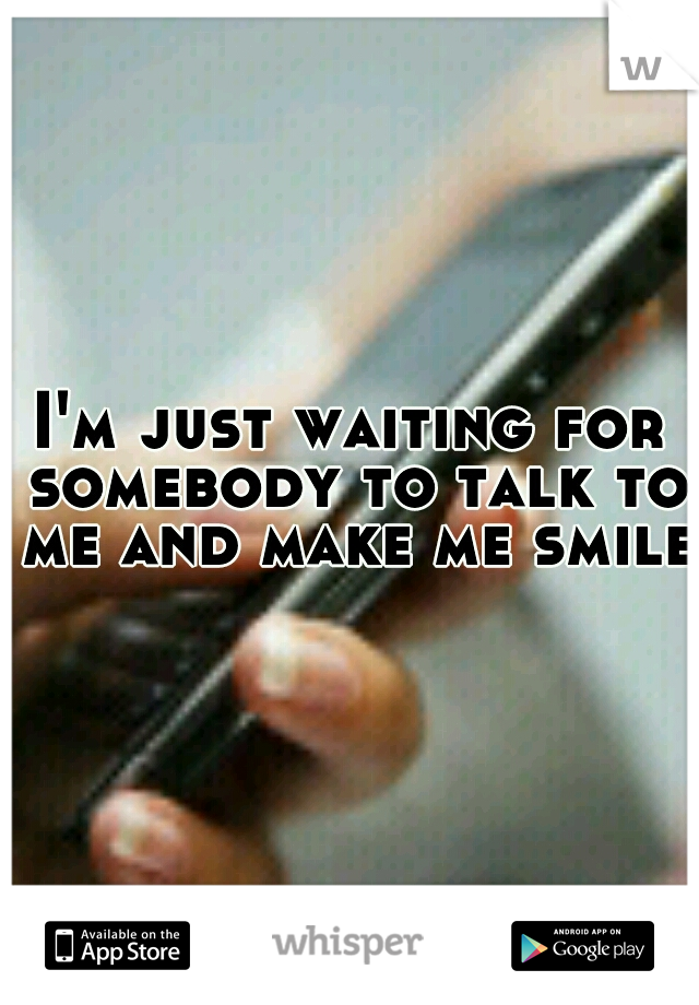 I'm just waiting for somebody to talk to me and make me smile.