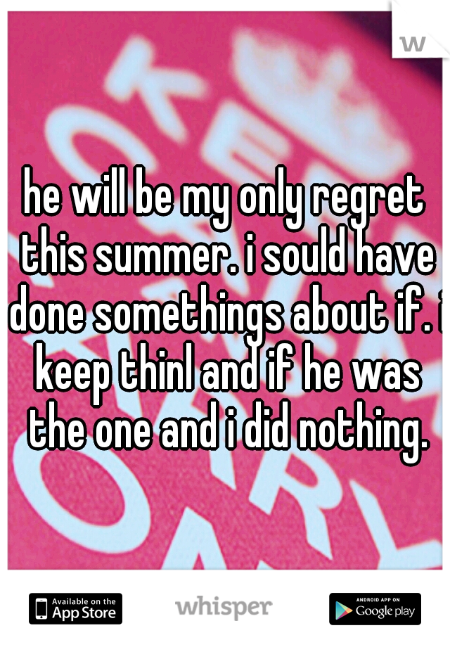 he will be my only regret this summer. i sould have done somethings about if. i keep thinl and if he was the one and i did nothing.