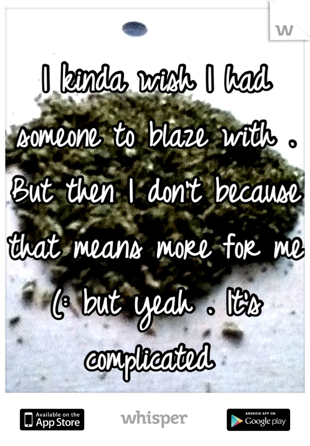 I kinda wish I had someone to blaze with . But then I don't because that means more for me (: but yeah . It's complicated