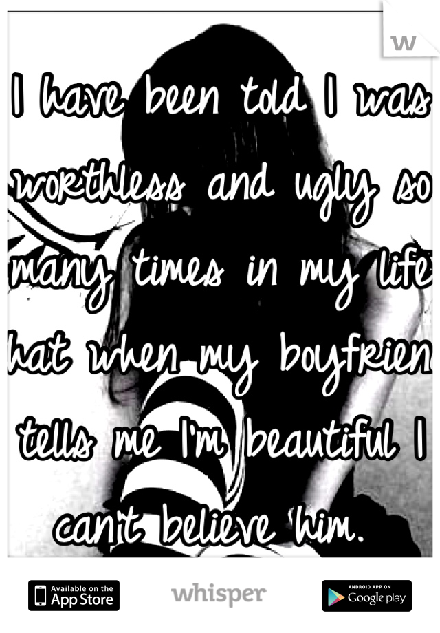I have been told I was worthless and ugly so many times in my life that when my boyfriend tells me I'm beautiful I can't believe him.