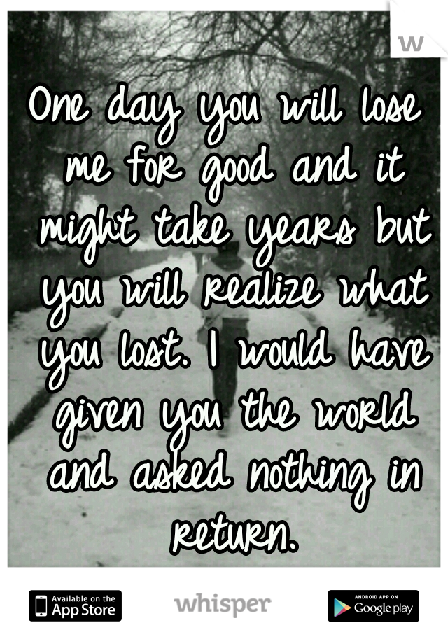 One day you will lose me for good and it might take years but you will realize what you lost. I would have given you the world and asked nothing in return.