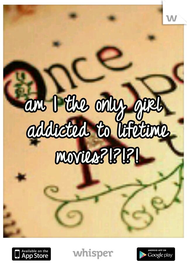 am I the only girl addicted to lifetime movies?!?!?!