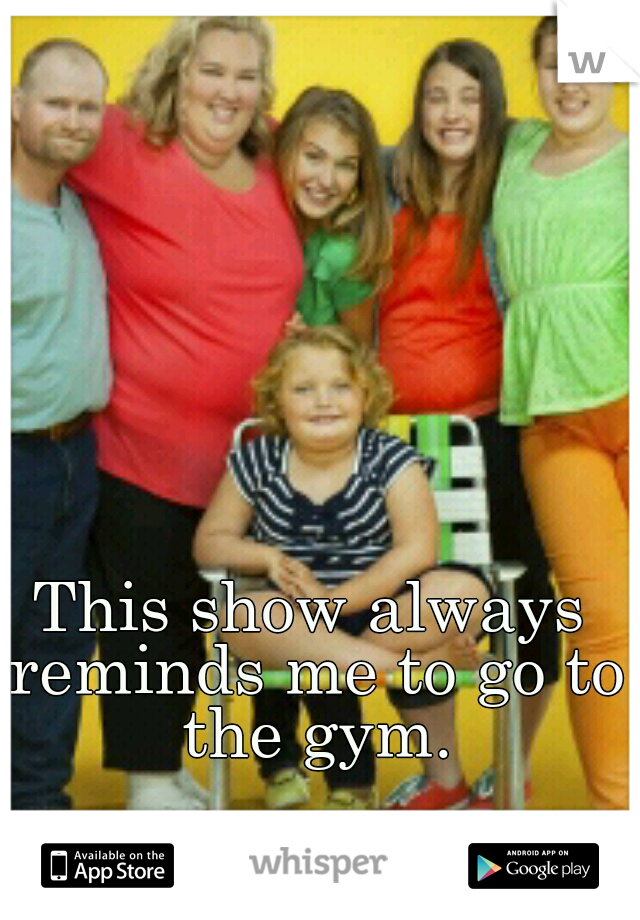 This show always reminds me to go to the gym.