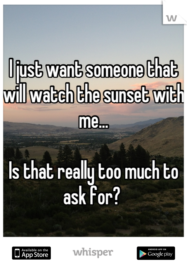 I just want someone that will watch the sunset with me...  Is that really too much to ask for?