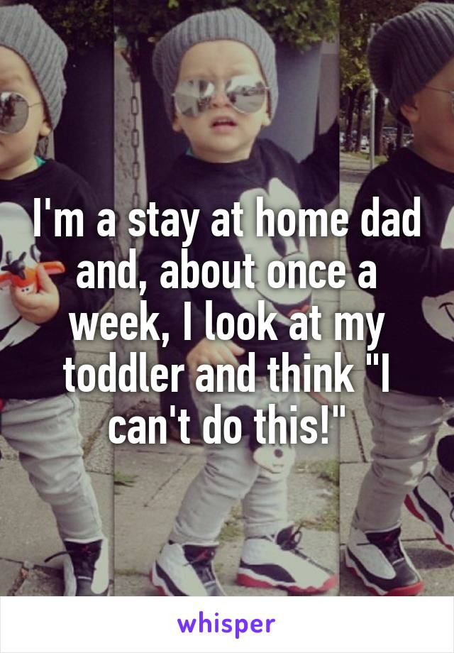 """I'm a stay at home dad and, about once a week, I look at my toddler and think """"I can't do this!"""""""
