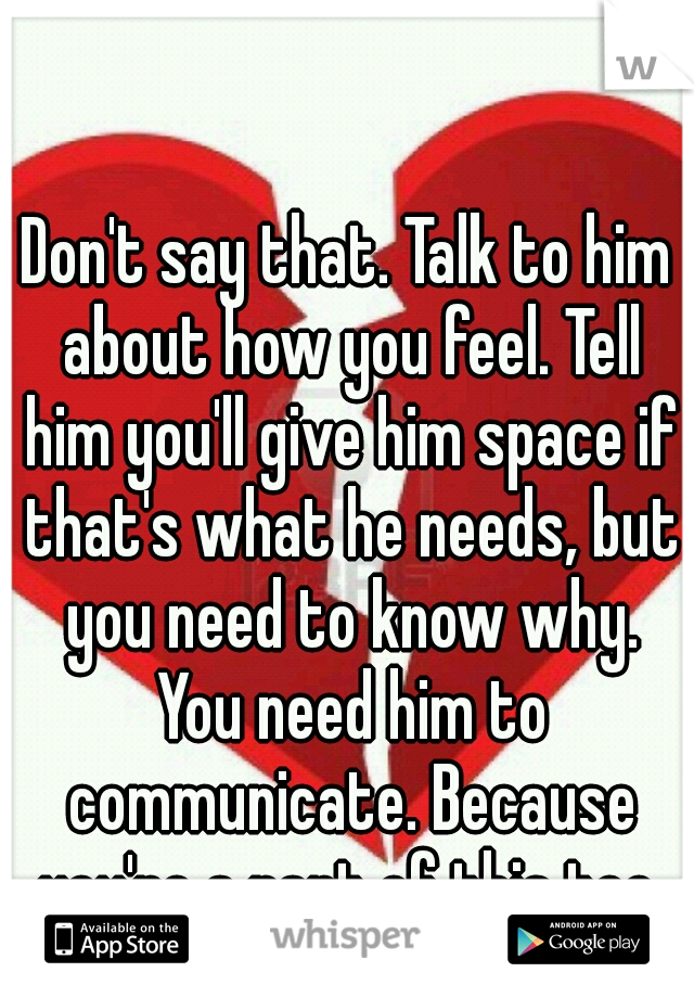 Don't say that  Talk to him about how you feel  Tell him you