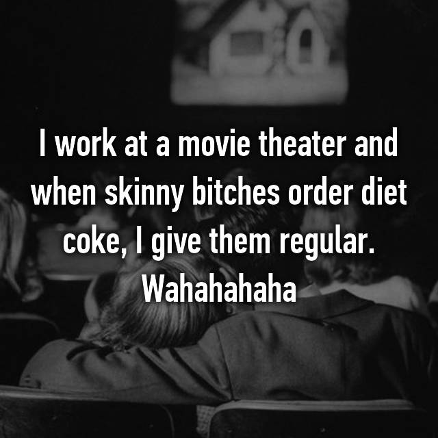 I work at a movie theater and when skinny bitches order diet coke, I give them regular. Wahahahaha