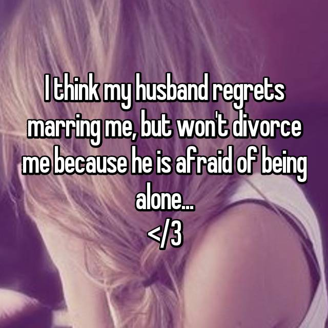 I think my husband regrets marring me, but won't divorce me because he is afraid of being alone... </3