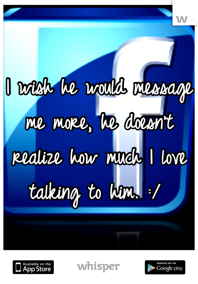 I wish he would message me more, he doesn't realize how much I love talking to him. :/