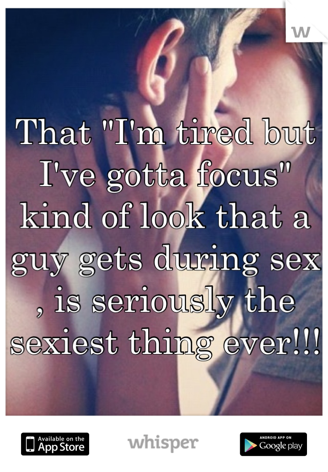 """That """"I'm tired but I've gotta focus"""" kind of look that a guy gets during sex , is seriously the sexiest thing ever!!!"""