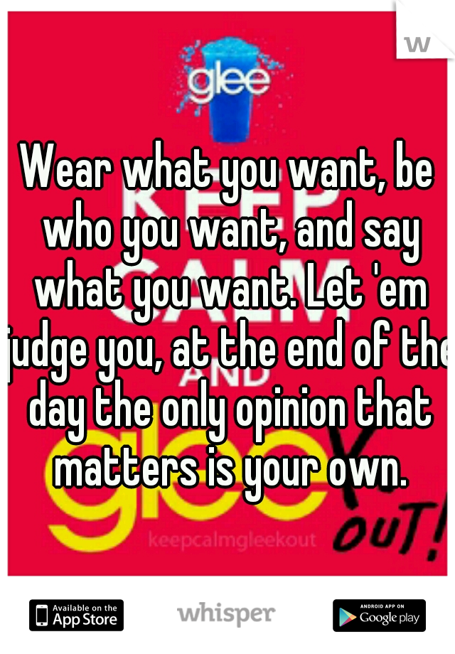Wear what you want, be who you want, and say what you want. Let 'em judge you, at the end of the day the only opinion that matters is your own.