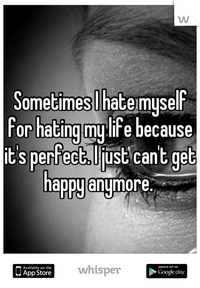 Sometimes I hate myself for hating my life because it's perfect. I just can't get happy anymore.