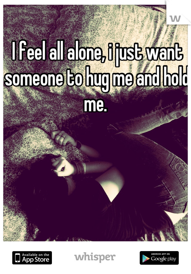 I feel all alone, i just want someone to hug me and hold me.