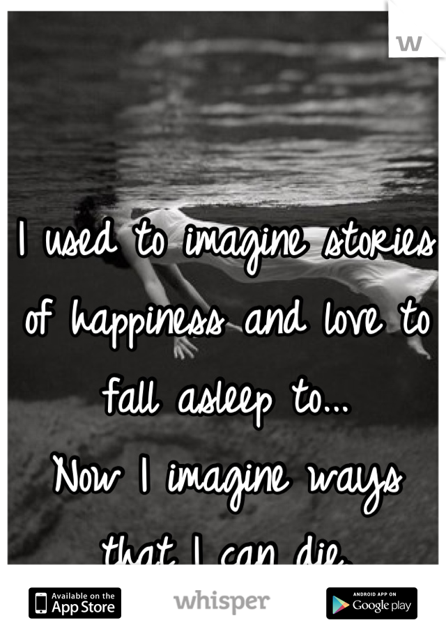 I used to imagine stories of happiness and love to fall asleep to... Now I imagine ways that I can die.