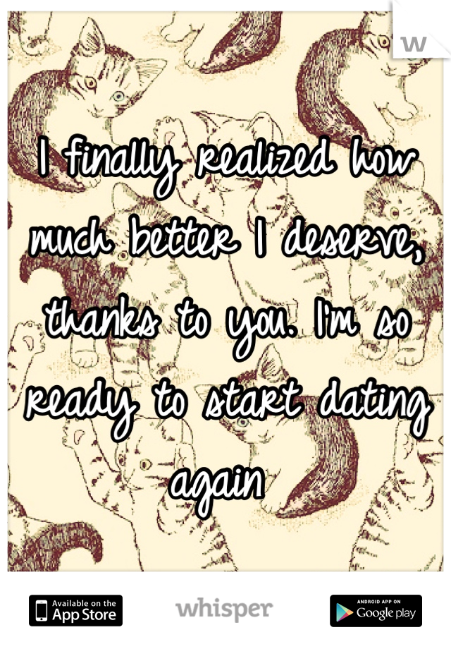 I finally realized how much better I deserve, thanks to you. I'm so ready to start dating again