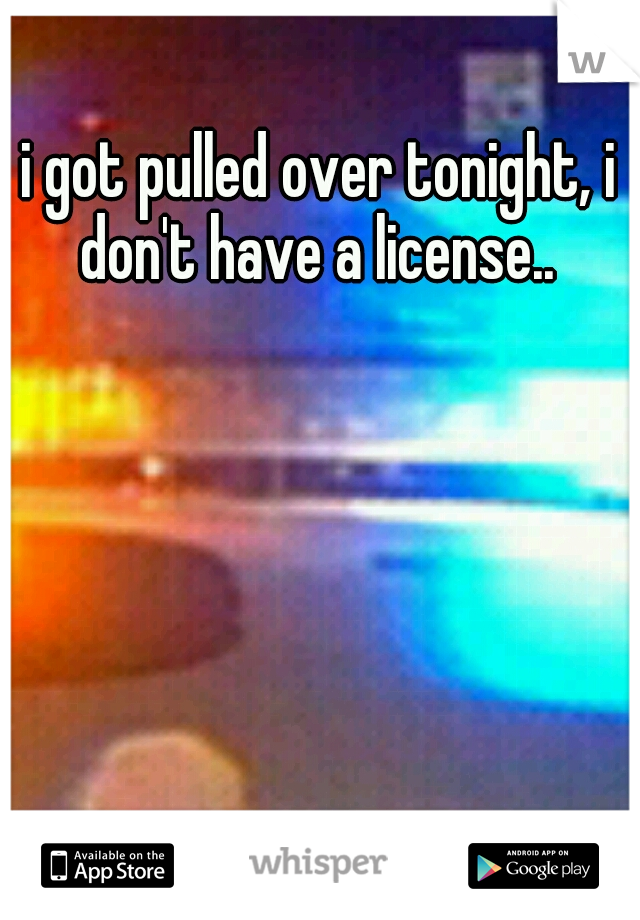 i got pulled over tonight, i don't have a license..