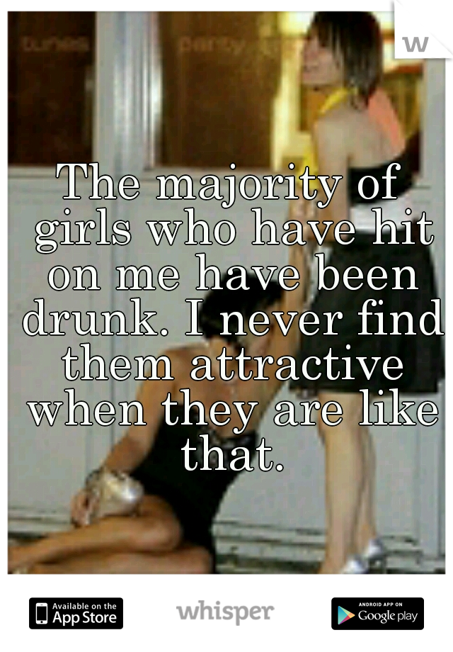 The majority of girls who have hit on me have been drunk. I never find them attractive when they are like that.