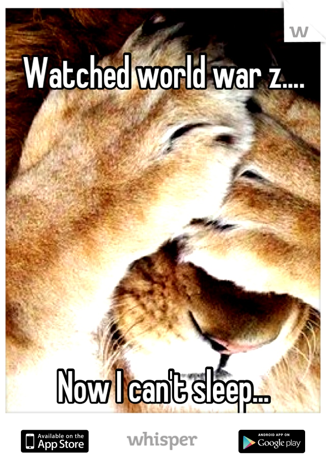 Watched world war z....       Now I can't sleep...