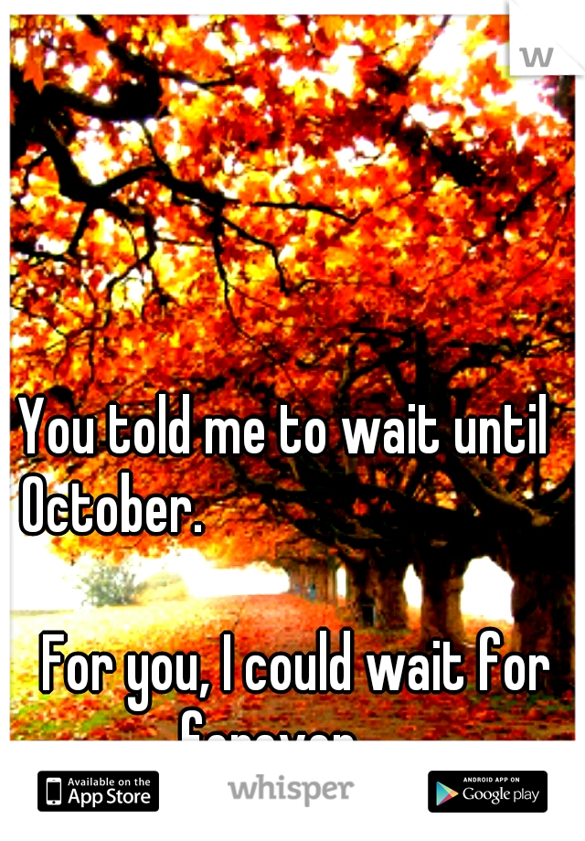 You told me to wait until  October.                                  For you, I could wait for forever.