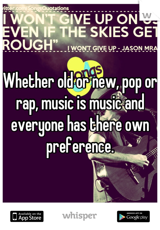 Whether old or new, pop or rap, music is music and everyone has there own preference.