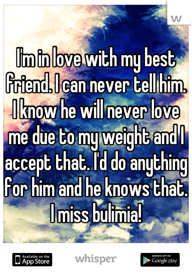 I'm in love with my best friend. I can never tell him. I know he will never love me due to my weight and I accept that. I'd do anything for him and he knows that. I miss bulimia!