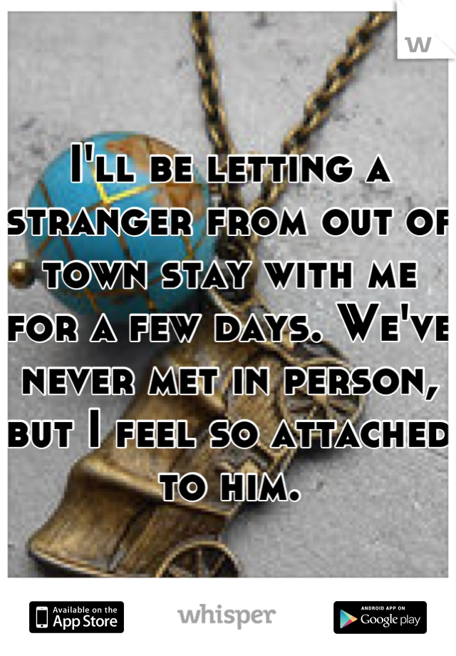 I'll be letting a stranger from out of town stay with me for a few days. We've never met in person, but I feel so attached to him.