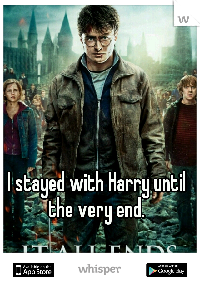 I stayed with Harry until the very end.
