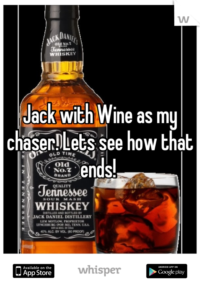 Jack with Wine as my chaser. Lets see how that ends!