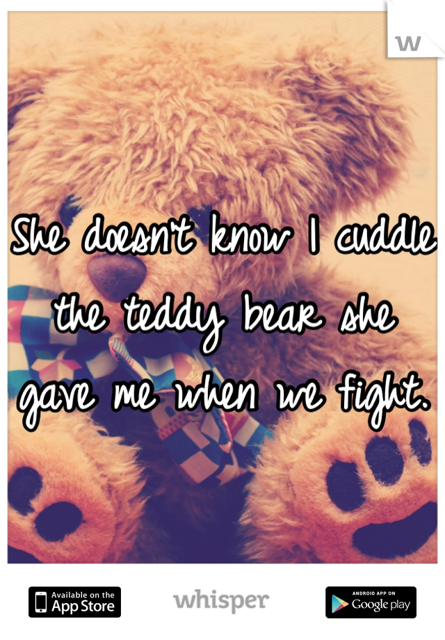She doesn't know I cuddle the teddy bear she gave me when we fight.