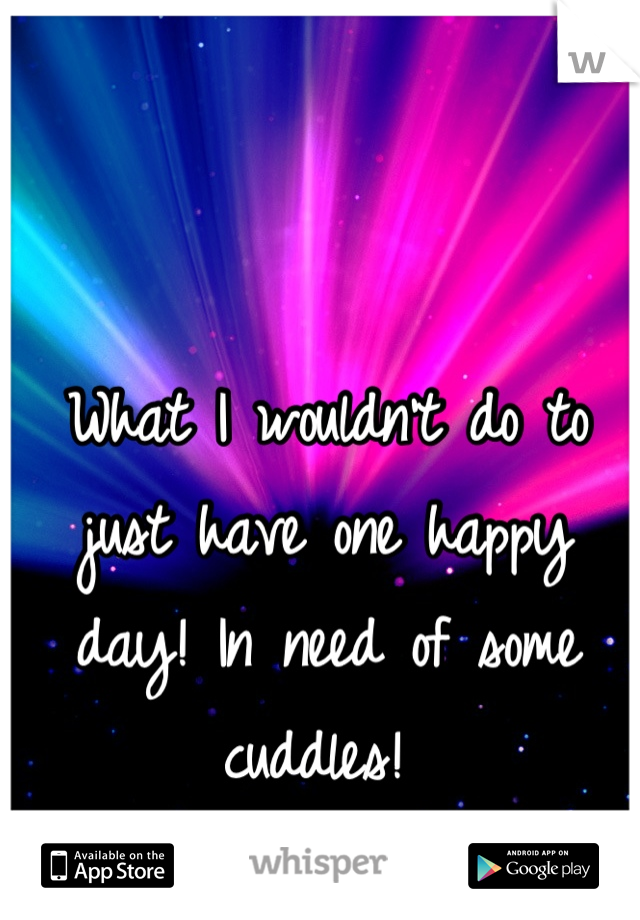 What I wouldn't do to just have one happy day! In need of some cuddles!