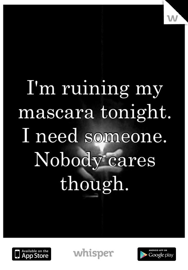 I'm ruining my mascara tonight. I need someone. Nobody cares though.