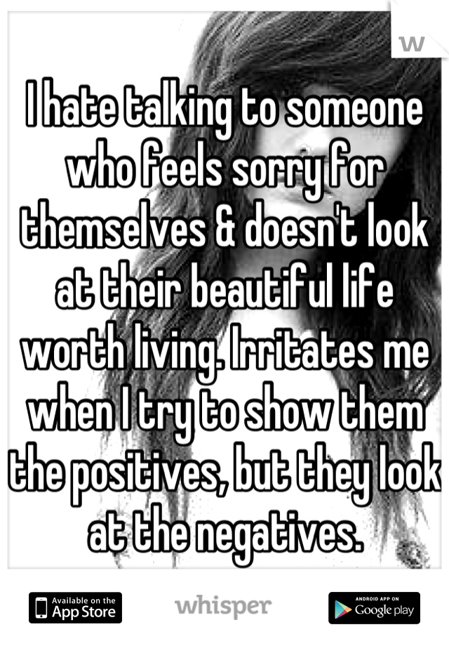 I hate talking to someone who feels sorry for themselves & doesn't look at their beautiful life worth living. Irritates me when I try to show them the positives, but they look at the negatives.