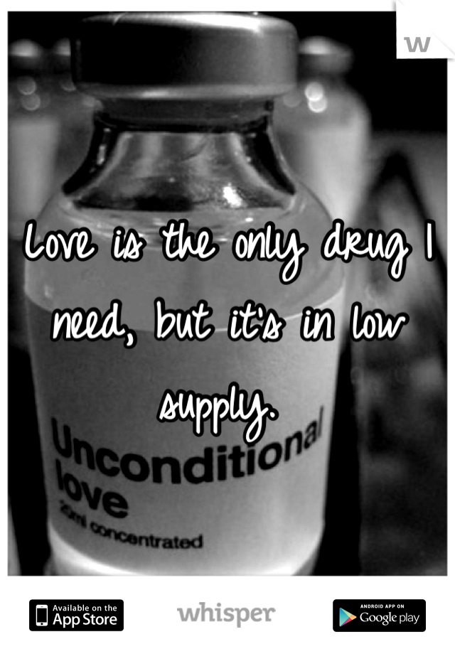 Love is the only drug I need, but it's in low supply.