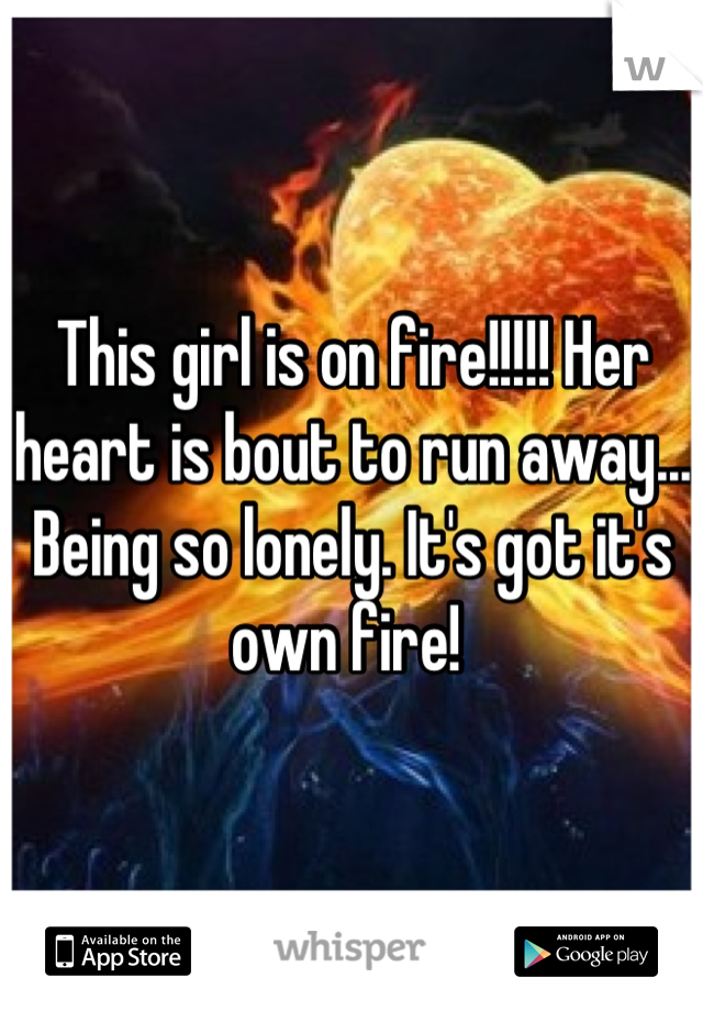 This girl is on fire!!!!! Her heart is bout to run away... Being so lonely. It's got it's own fire!