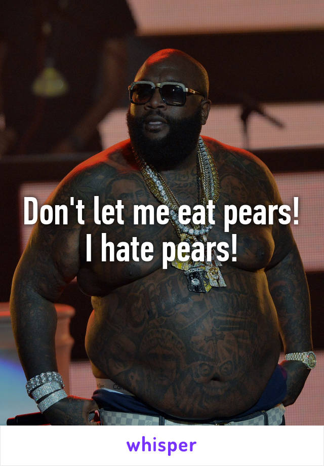 Don't let me eat pears! I hate pears!