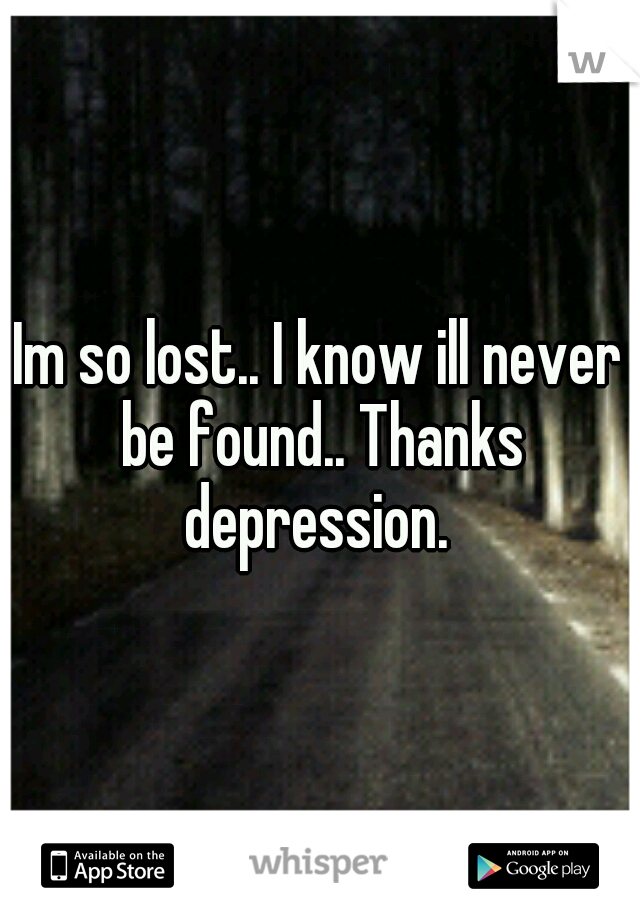Im so lost.. I know ill never be found.. Thanks depression.