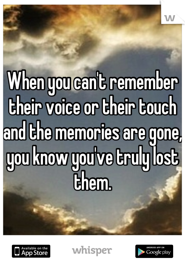 When you can't remember their voice or their touch and the memories are gone, you know you've truly lost them.