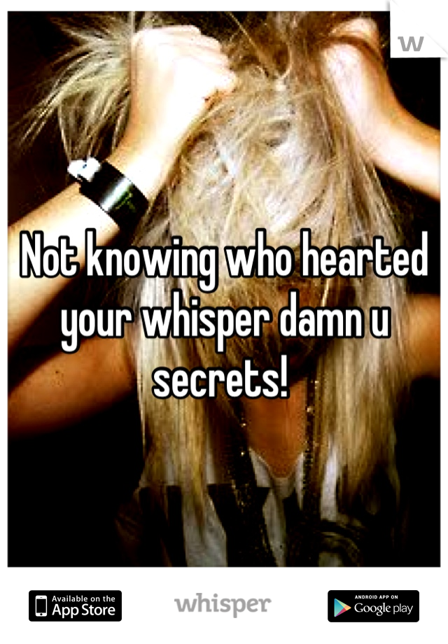 Not knowing who hearted your whisper damn u secrets!