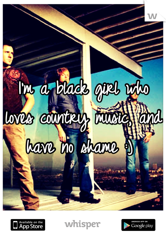 I'm a black girl who loves country music, and have no shame :)