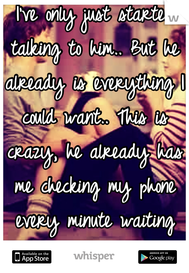 I've only just started talking to him.. But he already is everything I could want.. This is crazy, he already has me checking my phone every minute waiting for his message.